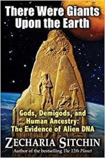 There Were Giants Upon the Earth Gods, Demigods, and Human Ancestry The Evidence of Alien DNA
